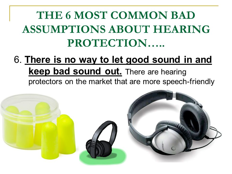 THE 6 MOST COMMON BAD ASSUMPTIONS ABOUT HEARING PROTECTION….. 6. There is no way to let good sound in and keep bad sound out. There are hearing protec