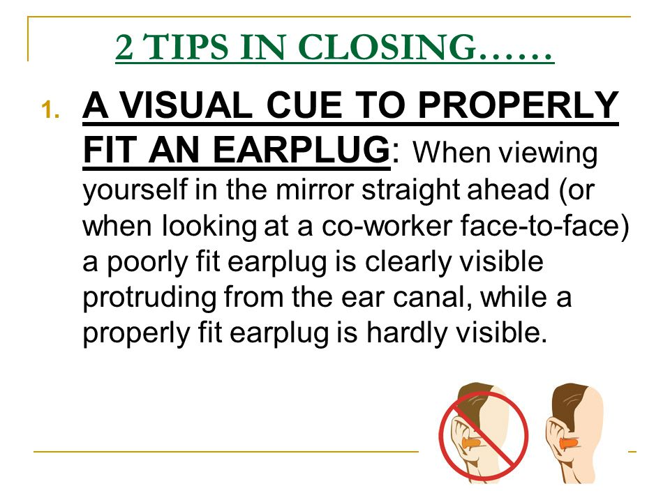 2 TIPS IN CLOSING…… 1. A VISUAL CUE TO PROPERLY FIT AN EARPLUG: When viewing yourself in the mirror straight ahead (or when looking at a co-worker fac