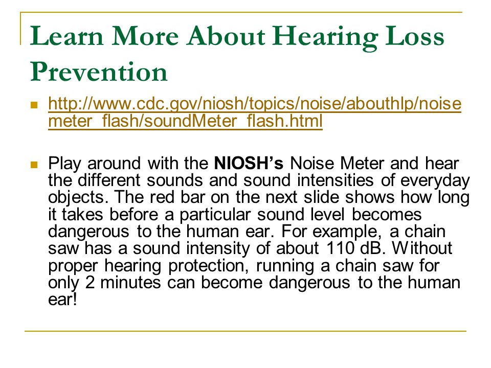 Learn More About Hearing Loss Prevention http://www.cdc.gov/niosh/topics/noise/abouthlp/noise meter_flash/soundMeter_flash.html http://www.cdc.gov/nio