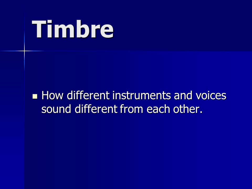 Timbre How different instruments and voices sound different from each other.