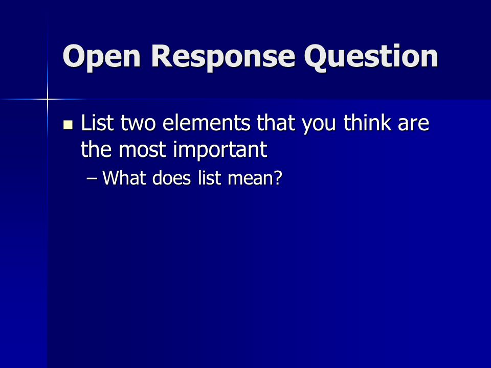 Open Response Question List two elements that you think are the most important List two elements that you think are the most important –What does list mean