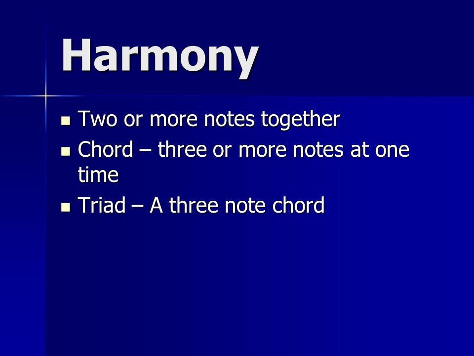 Harmony Two or more notes together Two or more notes together Chord – three or more notes at one time Chord – three or more notes at one time Triad – A three note chord Triad – A three note chord