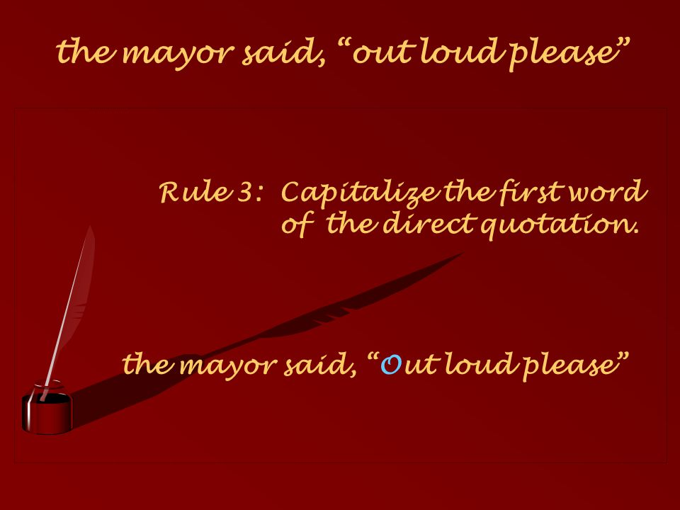 Rule 3: Capitalize the first word of the direct quotation. the mayor said, Out loud please