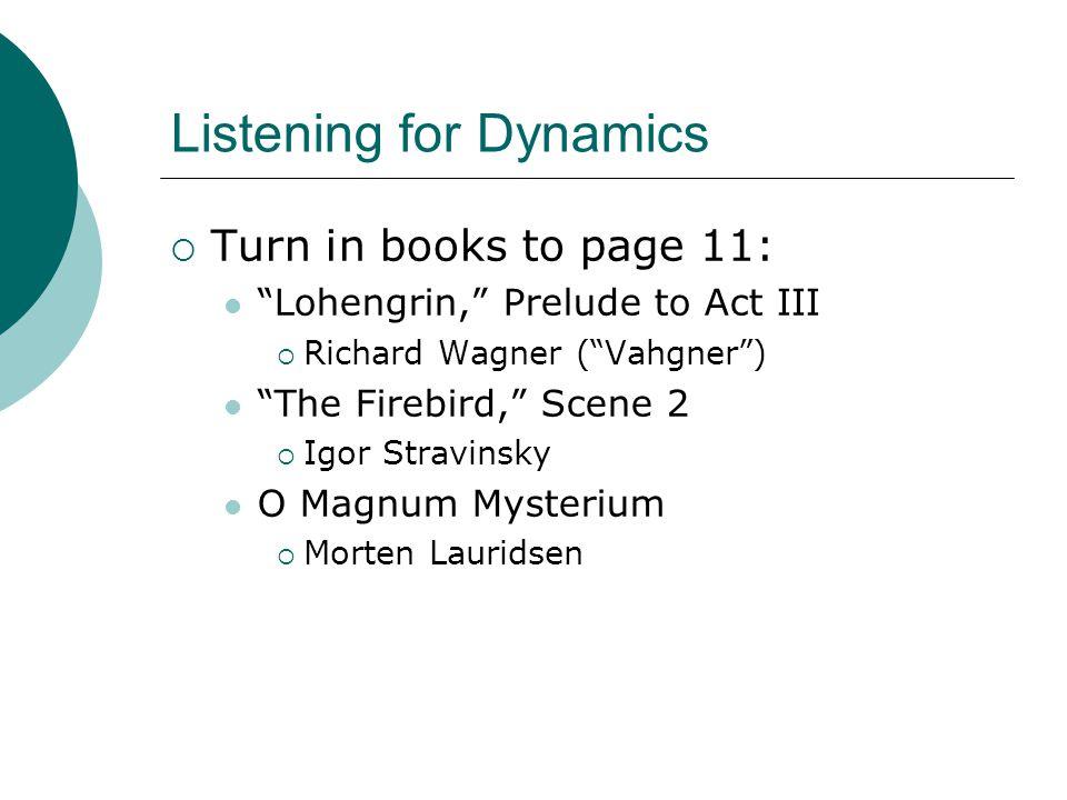 Listening for Dynamics  Turn in books to page 11: Lohengrin, Prelude to Act III  Richard Wagner ( Vahgner ) The Firebird, Scene 2  Igor Stravinsky O Magnum Mysterium  Morten Lauridsen