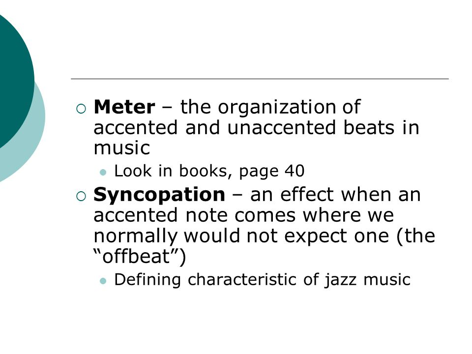  Meter – the organization of accented and unaccented beats in music Look in books, page 40  Syncopation – an effect when an accented note comes where we normally would not expect one (the offbeat ) Defining characteristic of jazz music