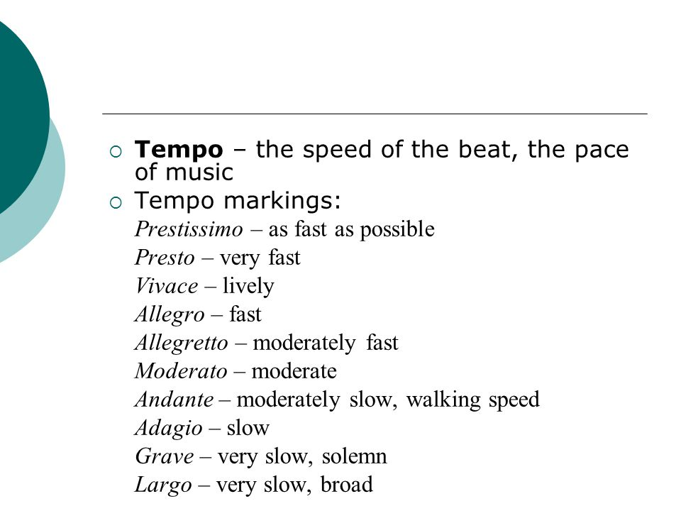  Tempo – the speed of the beat, the pace of music  Tempo markings: Prestissimo – as fast as possible Presto – very fast Vivace – lively Allegro – fast Allegretto – moderately fast Moderato – moderate Andante – moderately slow, walking speed Adagio – slow Grave – very slow, solemn Largo – very slow, broad