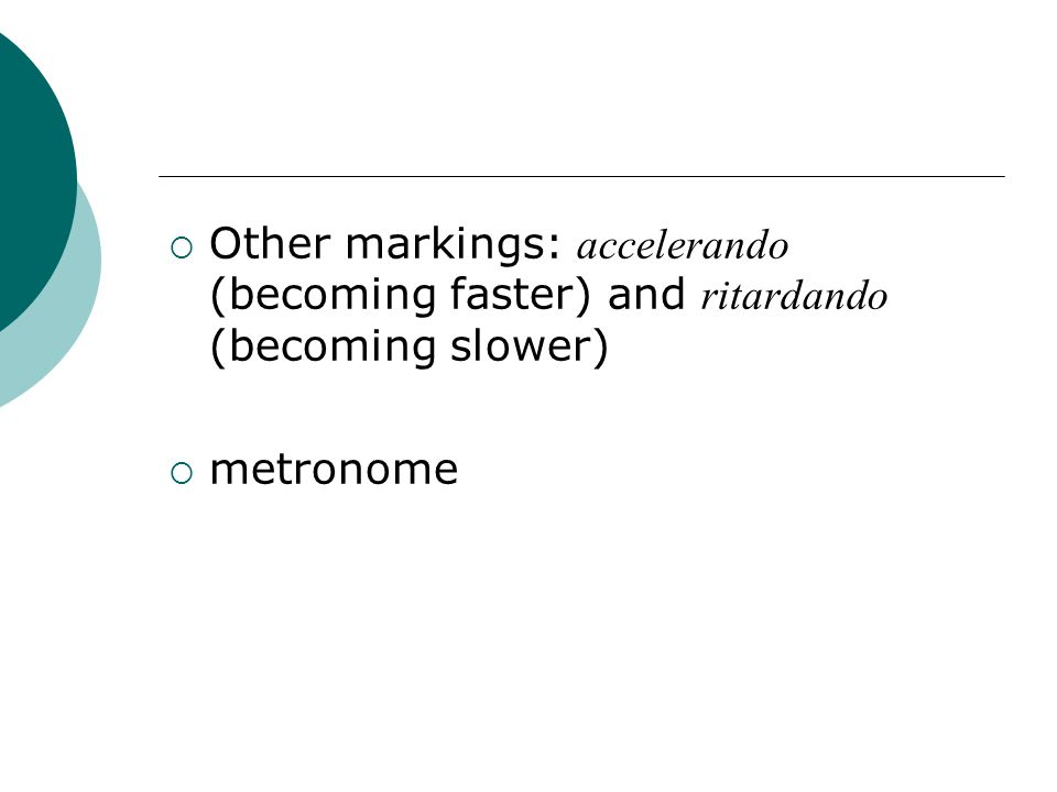  Other markings: accelerando (becoming faster) and ritardando (becoming slower)  metronome