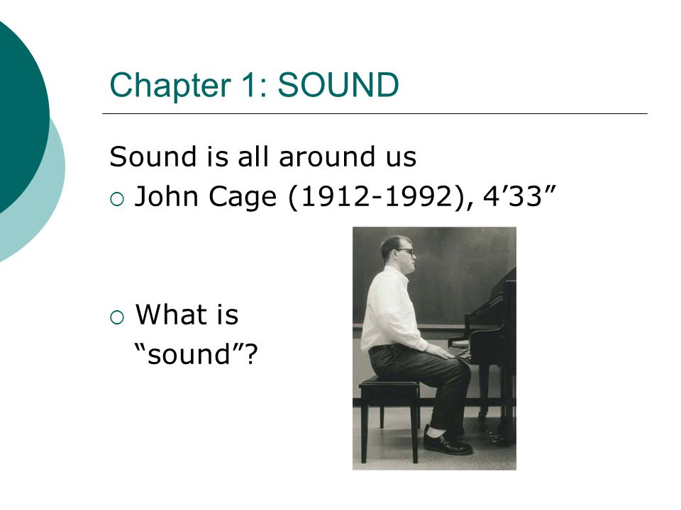Chapter 1: SOUND Sound is all around us  John Cage (1912-1992), 4'33  What is sound ?
