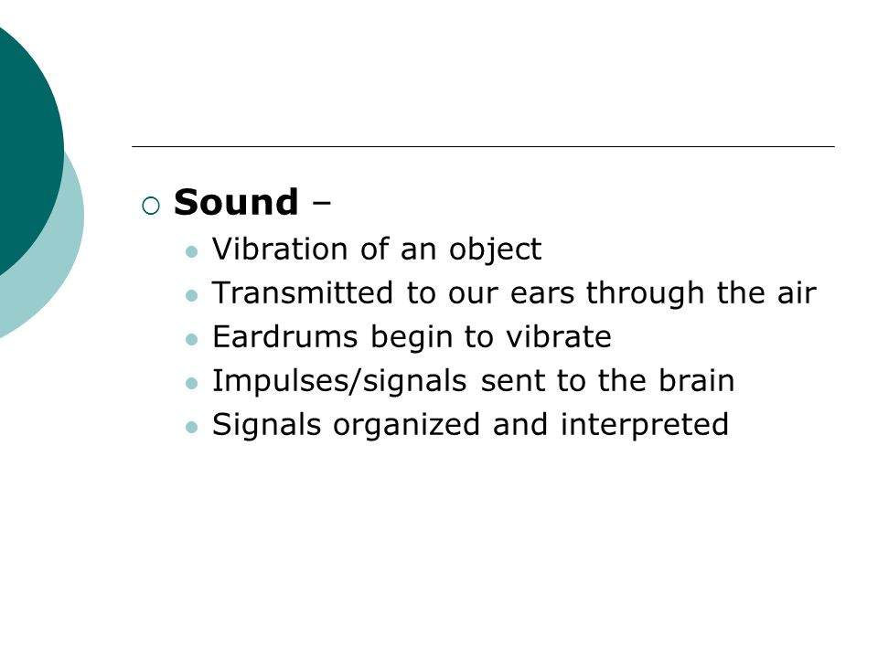  Sound – Vibration of an object Transmitted to our ears through the air Eardrums begin to vibrate Impulses/signals sent to the brain Signals organized and interpreted
