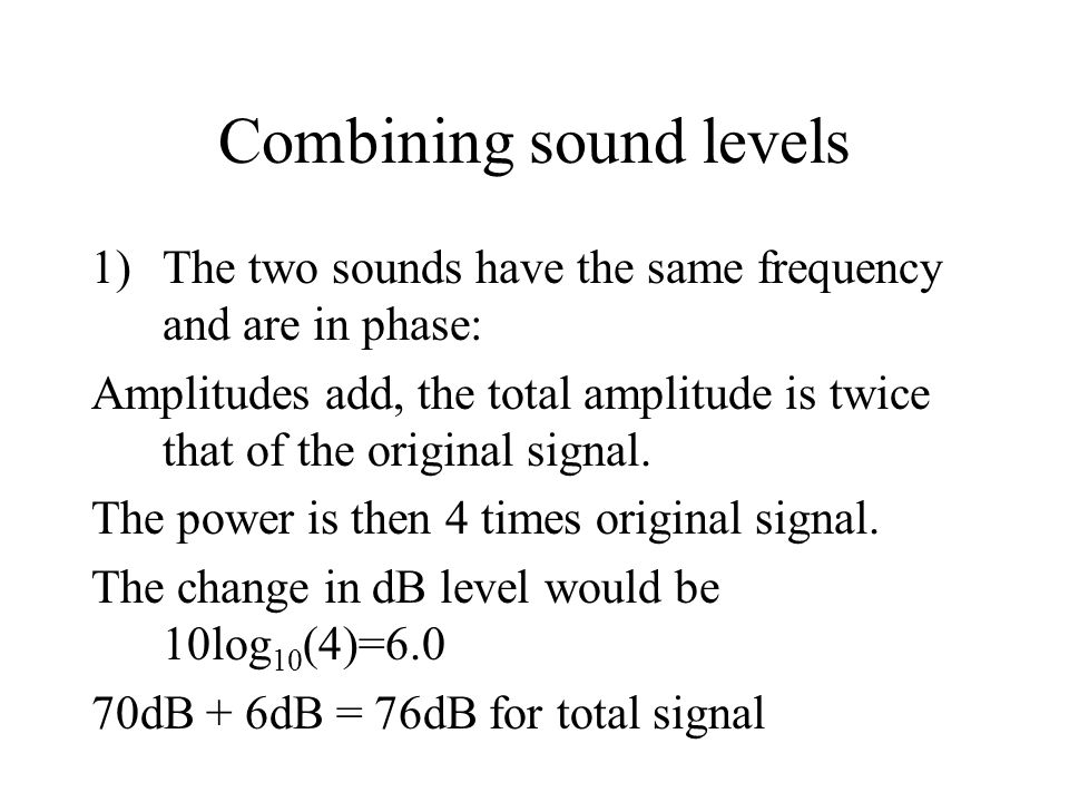 Combining sound levels 1)The two sounds have the same frequency and are in phase: Amplitudes add, the total amplitude is twice that of the original si