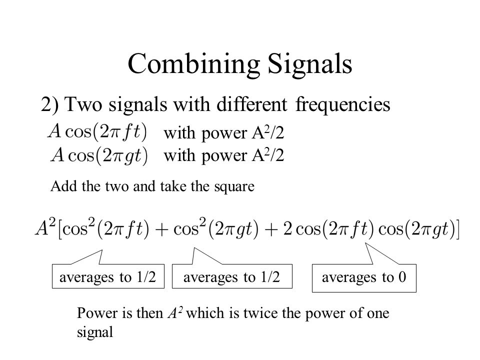 Combining Signals 2) Two signals with different frequencies averages to 1/2 averages to 0 Power is then A 2 which is twice the power of one signal wit