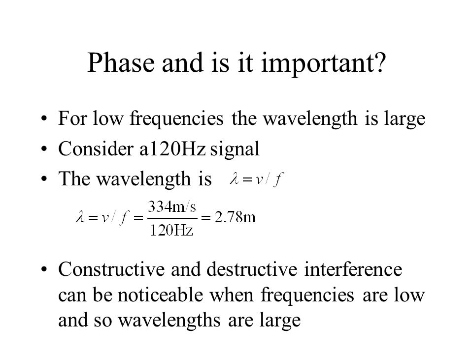 Phase and is it important? For low frequencies the wavelength is large Consider a120Hz signal The wavelength is Constructive and destructive interfere
