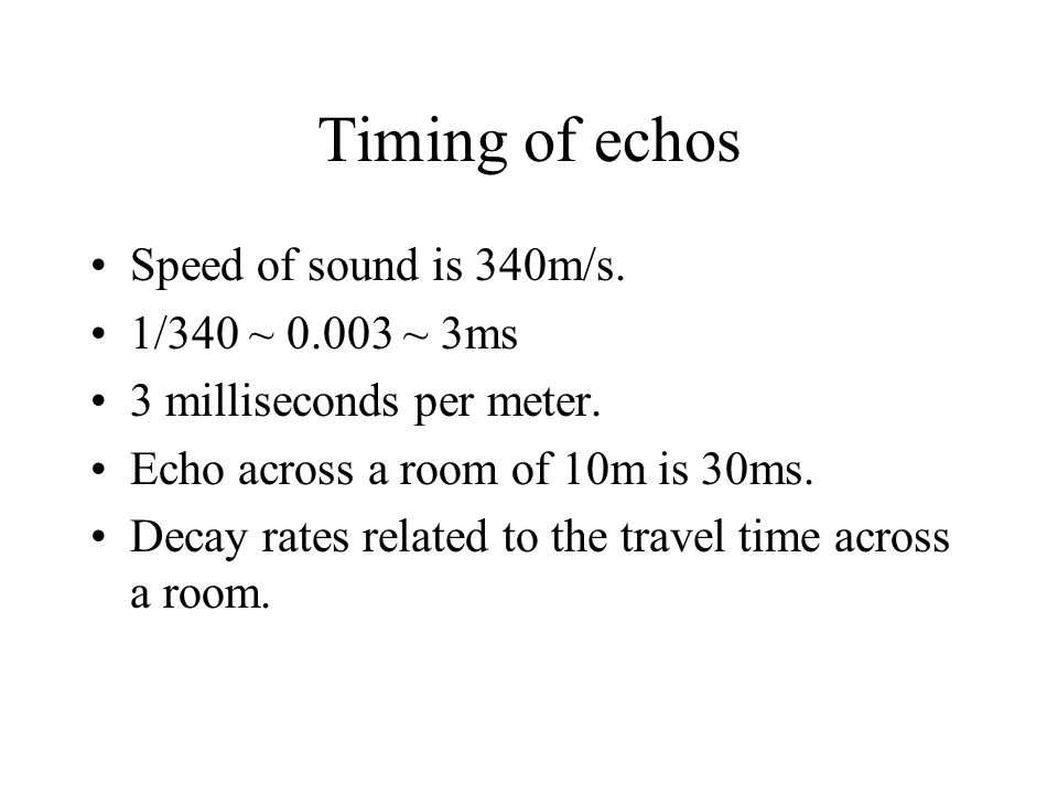 Timing of echos Speed of sound is 340m/s. 1/340 ~ 0.003 ~ 3ms 3 milliseconds per meter. Echo across a room of 10m is 30ms. Decay rates related to the