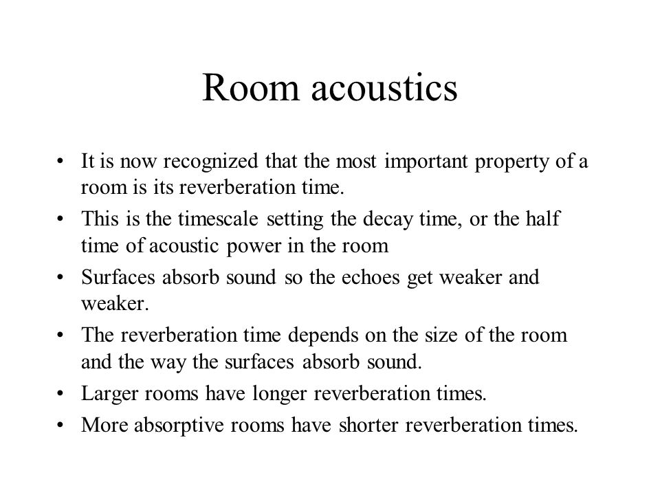 Room acoustics It is now recognized that the most important property of a room is its reverberation time. This is the timescale setting the decay time
