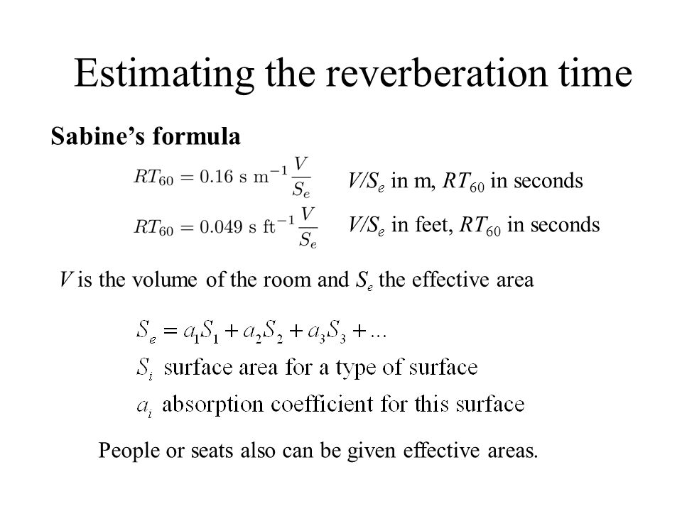 Estimating the reverberation time V is the volume of the room and S e the effective area V/S e in m, RT 60 in seconds Sabine's formula V/S e in feet,