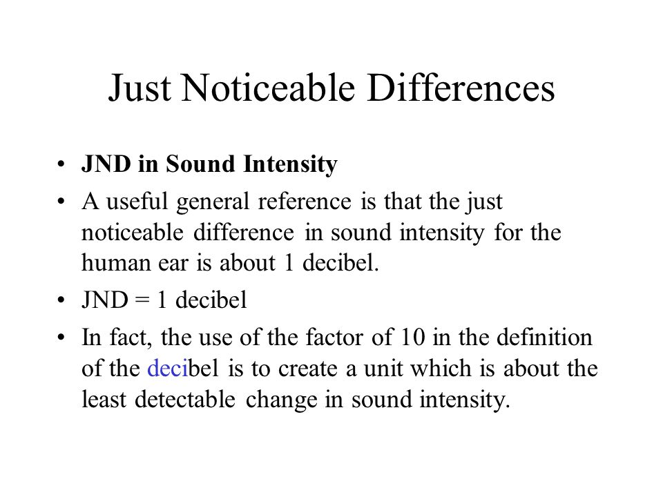 Just Noticeable Differences JND in Sound Intensity A useful general reference is that the just noticeable difference in sound intensity for the human