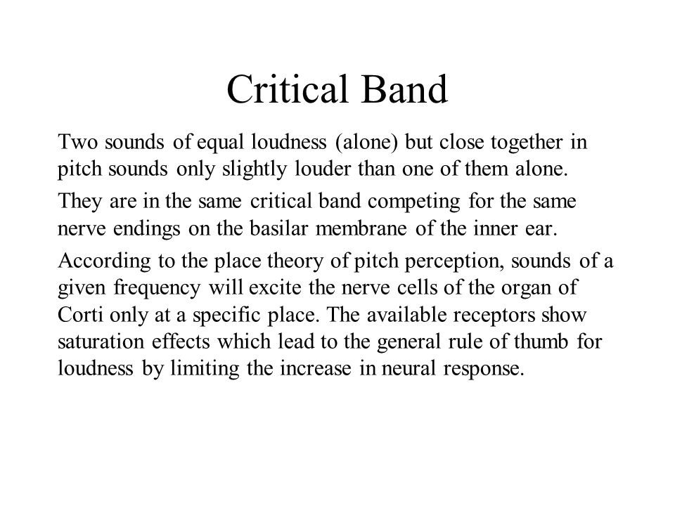 Critical Band Two sounds of equal loudness (alone) but close together in pitch sounds only slightly louder than one of them alone. They are in the sam