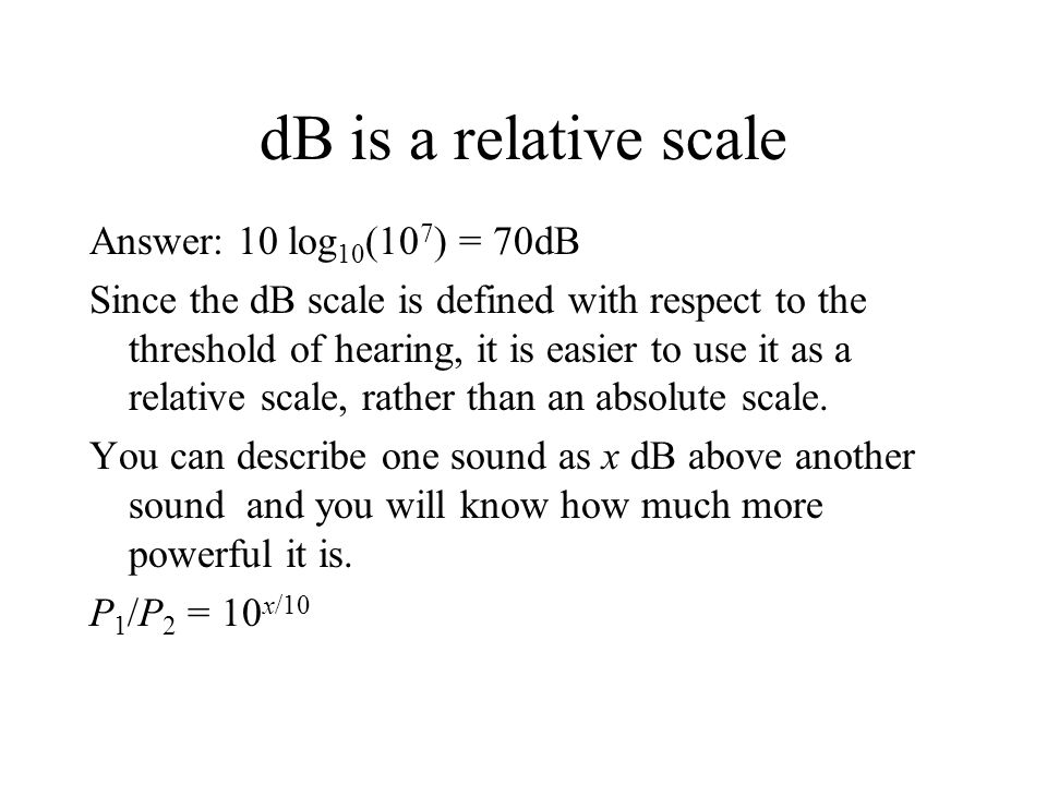 dB is a relative scale Answer: 10 log 10 (10 7 ) = 70dB Since the dB scale is defined with respect to the threshold of hearing, it is easier to use it