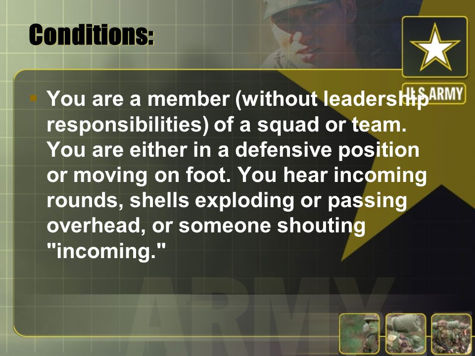 Conditions:  You are a member (without leadership responsibilities) of a squad or team. You are either in a defensive position or moving on foot. You
