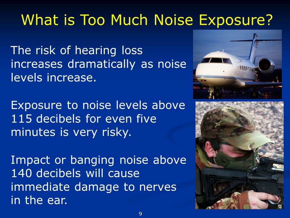 What is Too Much Noise Exposure? The risk of hearing loss increases dramatically as noise levels increase. Exposure to noise levels above 115 decibels