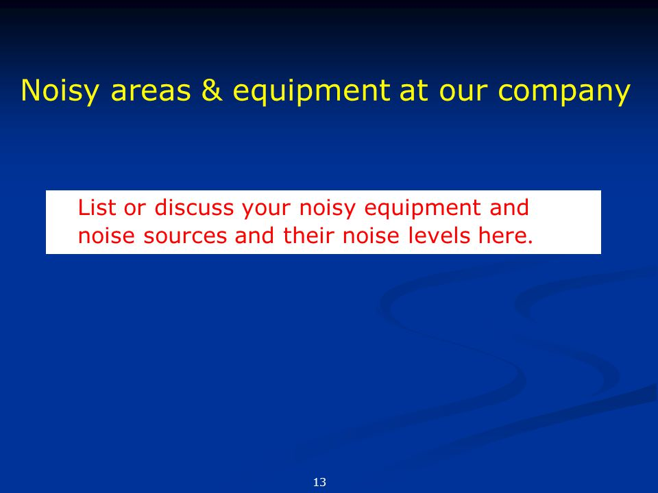 List or discuss your noisy equipment and noise sources and their noise levels here. Noisy areas & equipment at our company 13