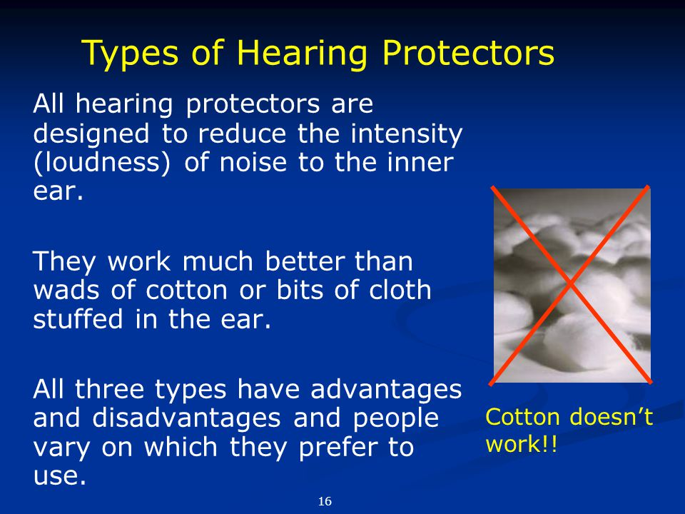 All hearing protectors are designed to reduce the intensity (loudness) of noise to the inner ear. They work much better than wads of cotton or bits of