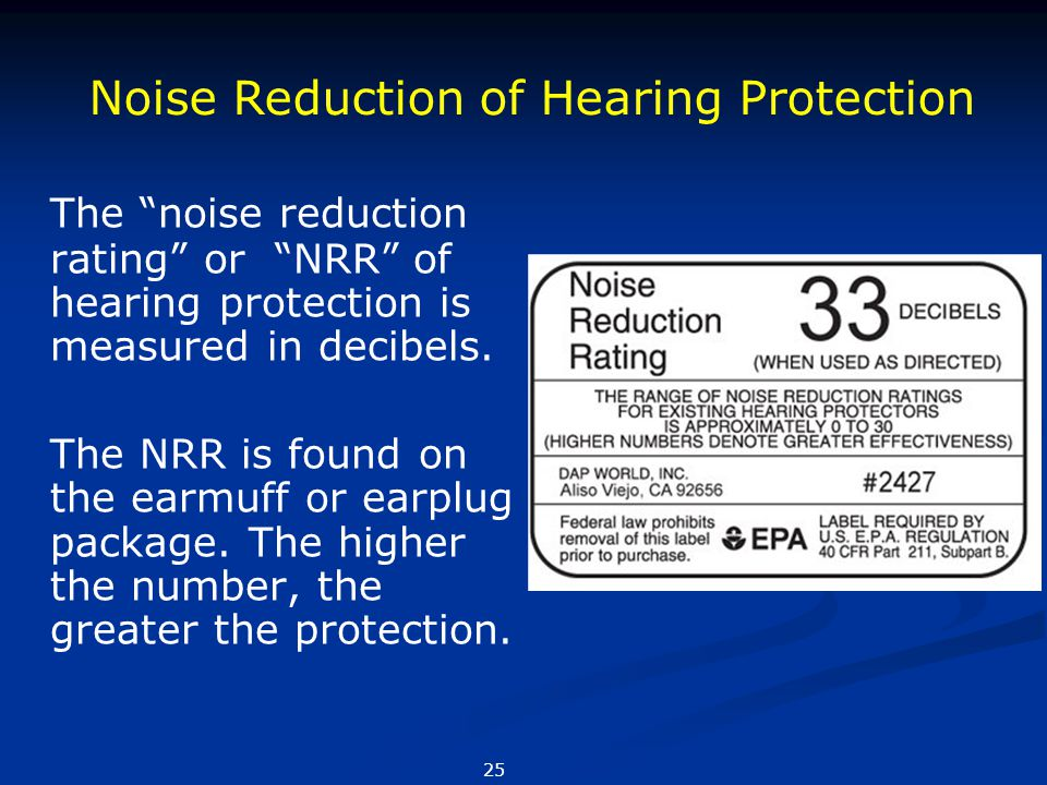 "The ""noise reduction rating"" or ""NRR"" of hearing protection is measured in decibels. The NRR is found on the earmuff or earplug package. The higher th"