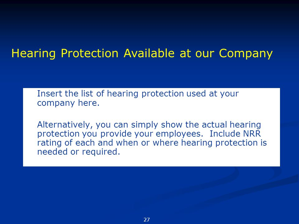 Insert the list of hearing protection used at your company here. Alternatively, you can simply show the actual hearing protection you provide your emp