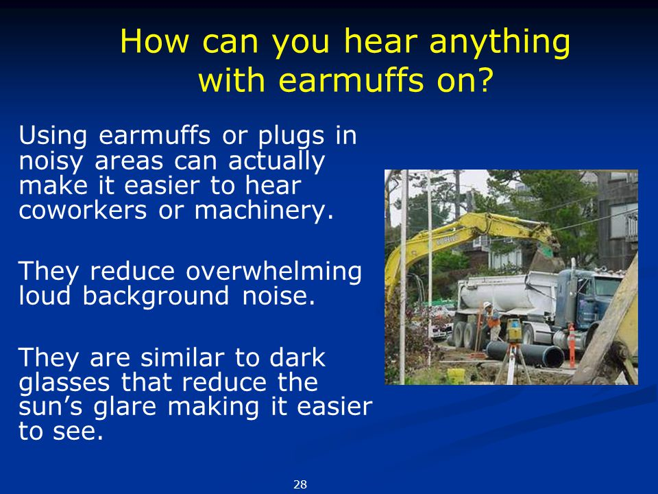 Using earmuffs or plugs in noisy areas can actually make it easier to hear coworkers or machinery. They reduce overwhelming loud background noise. The