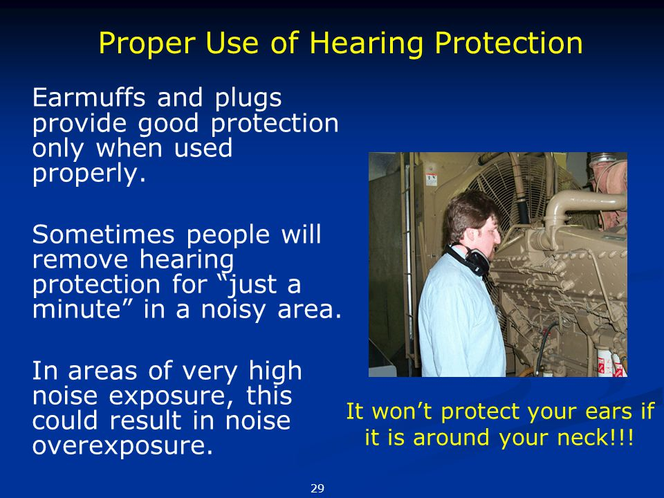 "Earmuffs and plugs provide good protection only when used properly. Sometimes people will remove hearing protection for ""just a minute"" in a noisy are"