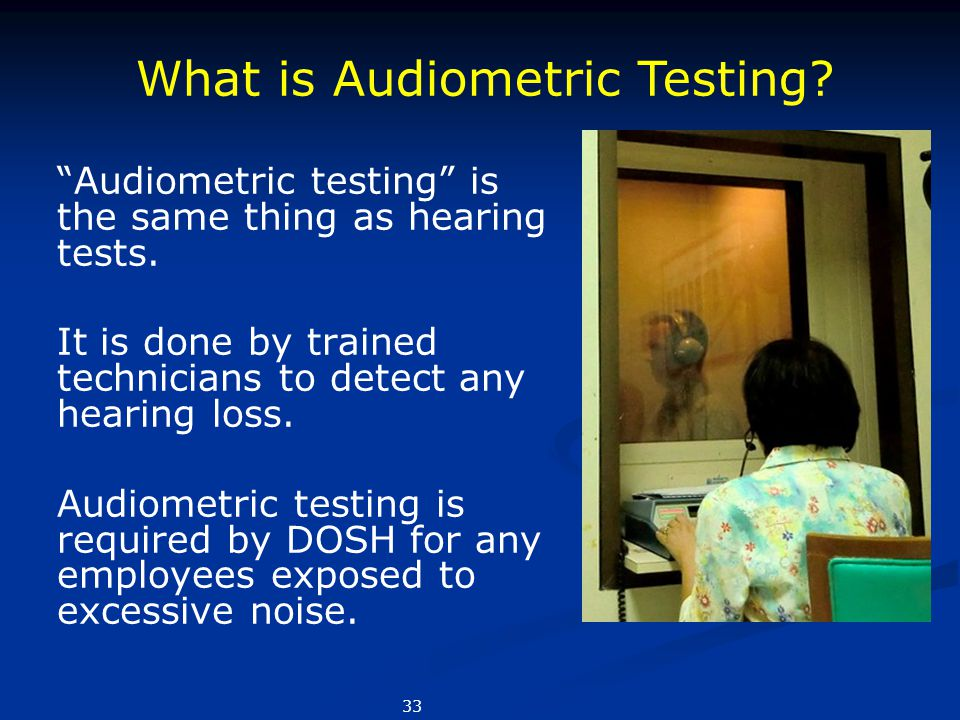 """Audiometric testing"" is the same thing as hearing tests. It is done by trained technicians to detect any hearing loss. Audiometric testing is require"