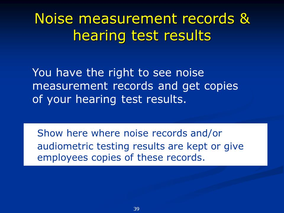 Noise measurement records & hearing test results Show here where noise records and/or audiometric testing results are kept or give employees copies of