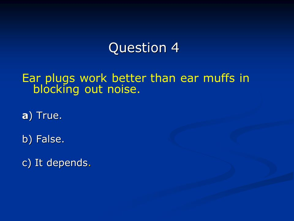 Question 4 Ear plugs work better than ear muffs in blocking out noise. a) True. b) False. c) It depends.