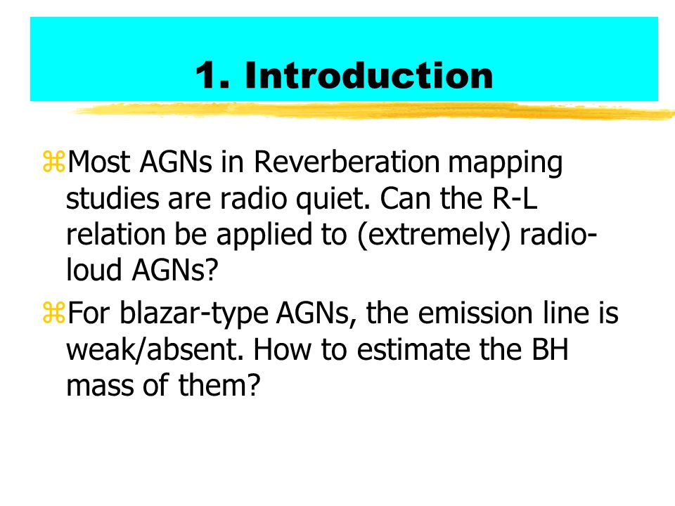 1. Introduction zMost AGNs in Reverberation mapping studies are radio quiet. Can the R-L relation be applied to (extremely) radio- loud AGNs? zFor bla