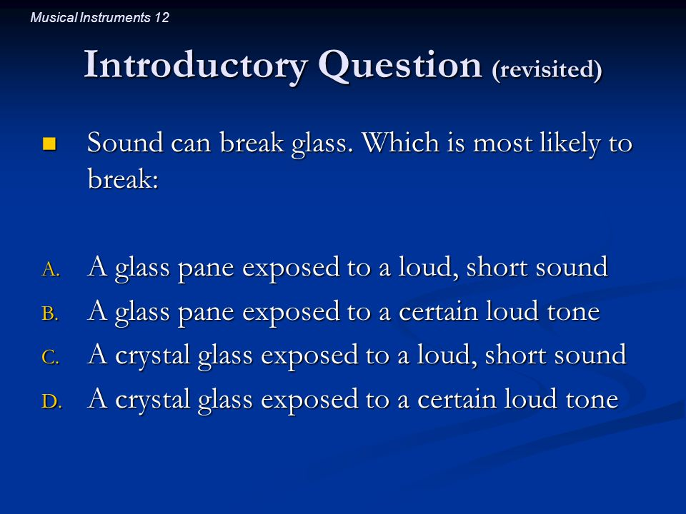 Musical Instruments 12 Introductory Question (revisited) Sound can break glass. Which is most likely to break: Sound can break glass. Which is most li