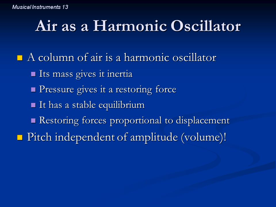 Musical Instruments 13 Air as a Harmonic Oscillator A column of air is a harmonic oscillator A column of air is a harmonic oscillator Its mass gives it inertia Its mass gives it inertia Pressure gives it a restoring force Pressure gives it a restoring force It has a stable equilibrium It has a stable equilibrium Restoring forces proportional to displacement Restoring forces proportional to displacement Pitch independent of amplitude (volume).
