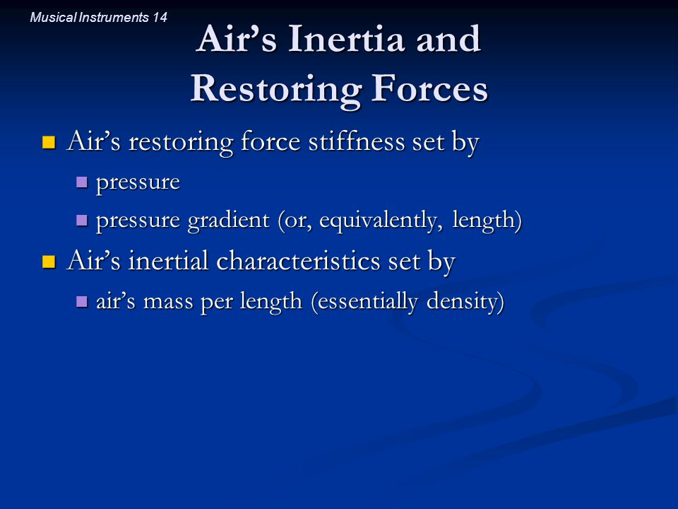 Musical Instruments 14 Air's Inertia and Restoring Forces Air's restoring force stiffness set by Air's restoring force stiffness set by pressure press