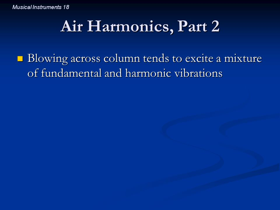Musical Instruments 18 Air Harmonics, Part 2 Blowing across column tends to excite a mixture of fundamental and harmonic vibrations Blowing across column tends to excite a mixture of fundamental and harmonic vibrations