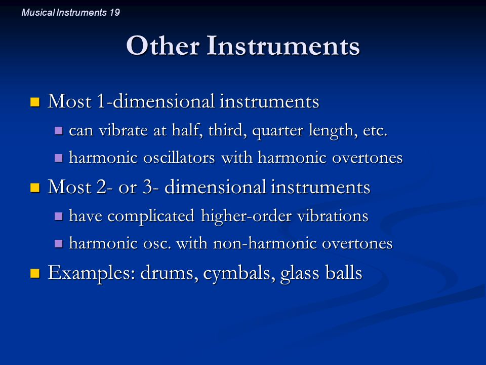 Musical Instruments 19 Other Instruments Most 1-dimensional instruments Most 1-dimensional instruments can vibrate at half, third, quarter length, etc.