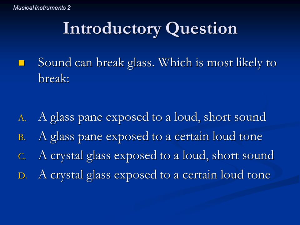 Musical Instruments 2 Introductory Question Sound can break glass. Which is most likely to break: Sound can break glass. Which is most likely to break
