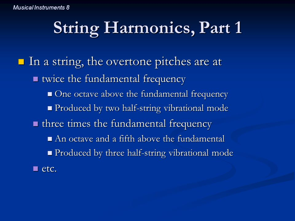 Musical Instruments 8 String Harmonics, Part 1 In a string, the overtone pitches are at In a string, the overtone pitches are at twice the fundamental frequency twice the fundamental frequency One octave above the fundamental frequency One octave above the fundamental frequency Produced by two half-string vibrational mode Produced by two half-string vibrational mode three times the fundamental frequency three times the fundamental frequency An octave and a fifth above the fundamental An octave and a fifth above the fundamental Produced by three half-string vibrational mode Produced by three half-string vibrational mode etc.