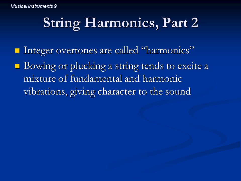 Musical Instruments 9 String Harmonics, Part 2 Integer overtones are called harmonics Integer overtones are called harmonics Bowing or plucking a string tends to excite a mixture of fundamental and harmonic vibrations, giving character to the sound Bowing or plucking a string tends to excite a mixture of fundamental and harmonic vibrations, giving character to the sound