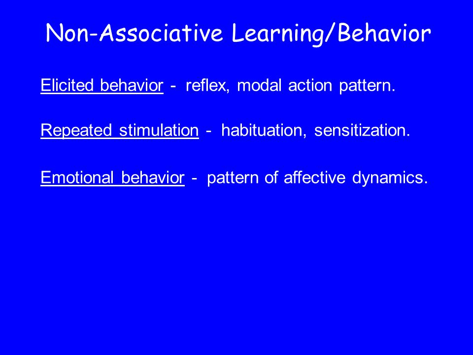 Non-Associative Learning/Behavior Elicited behavior - reflex, modal action pattern.