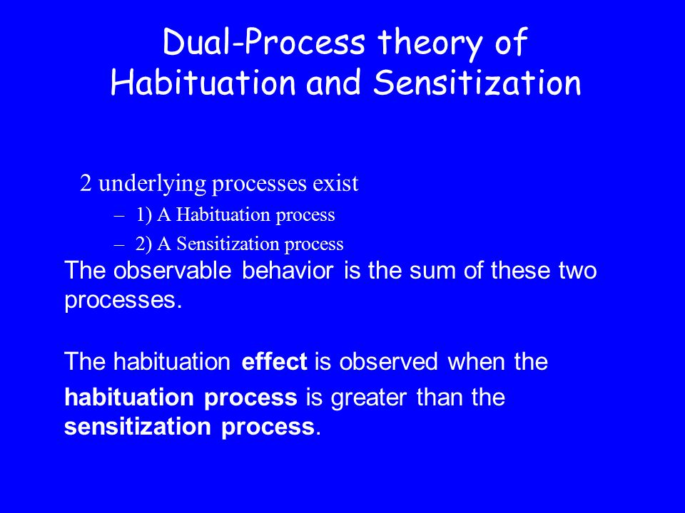 2 underlying processes exist –1) A Habituation process –2) A Sensitization process Dual-Process theory of Habituation and Sensitization The habituation effect is observed when the habituation process is greater than the sensitization process.