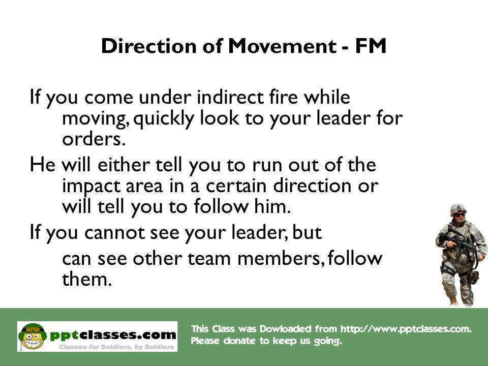 Direction of Movement - FM If you come under indirect fire while moving, quickly look to your leader for orders. He will either tell you to run out of