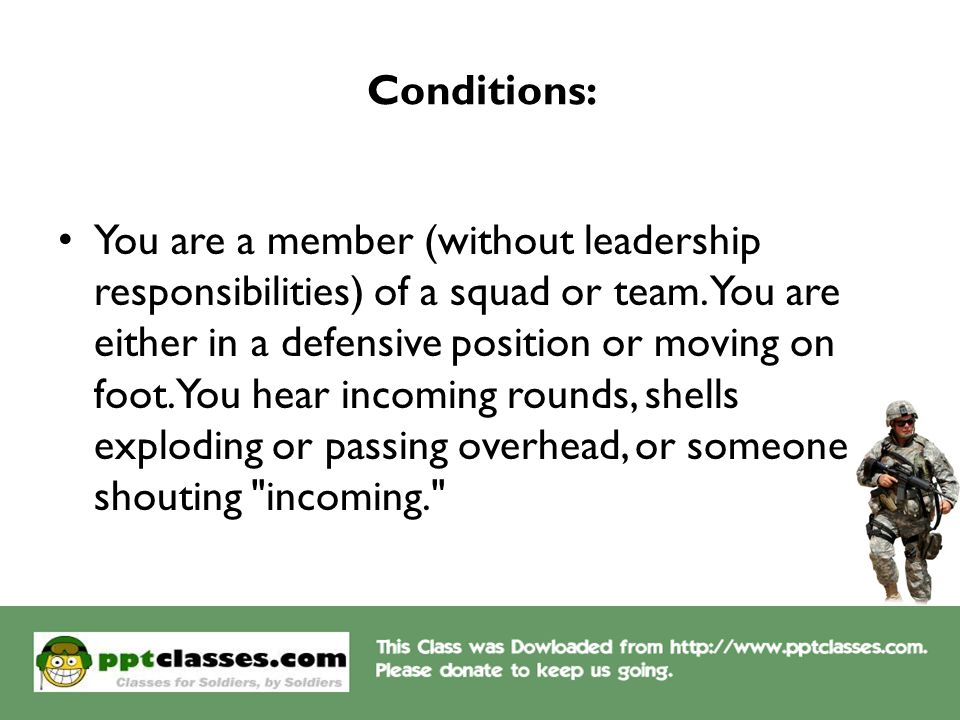Conditions: You are a member (without leadership responsibilities) of a squad or team. You are either in a defensive position or moving on foot. You h