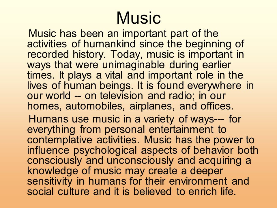 Music Music has been an important part of the activities of humankind since the beginning of recorded history.