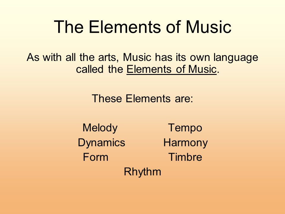 The Elements of Music As with all the arts, Music has its own language called the Elements of Music.