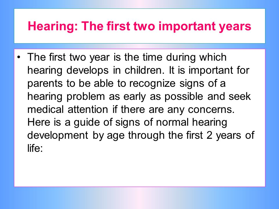 Hearing: The first two important years The first two year is the time during which hearing develops in children.