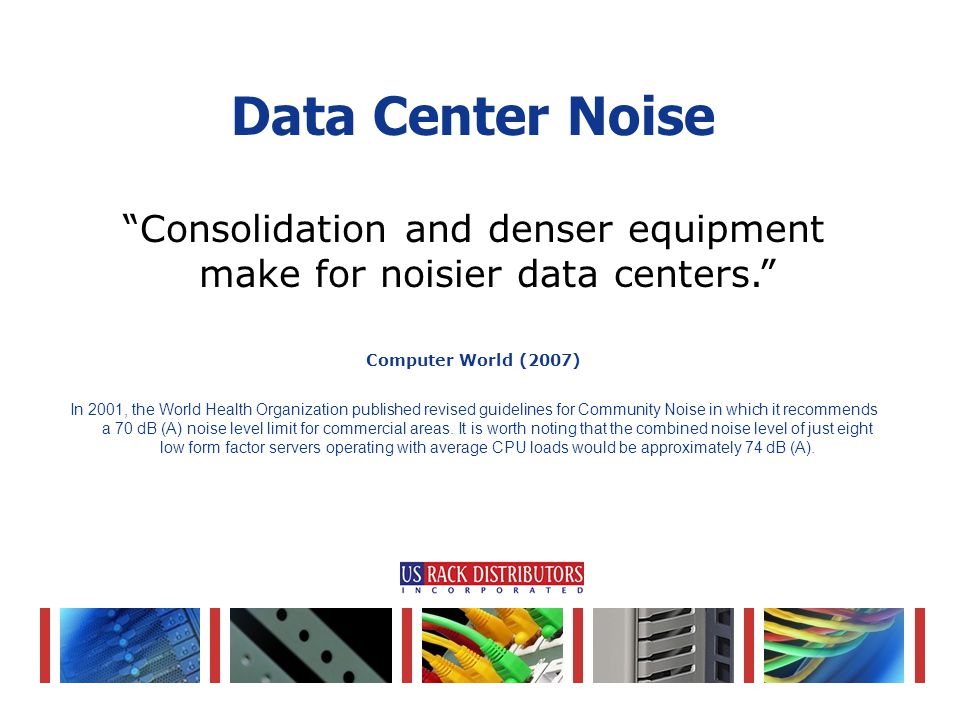 Consolidation and denser equipment make for noisier data centers. Computer World (2007) In 2001, the World Health Organization published revised guidelines for Community Noise in which it recommends a 70 dB (A) noise level limit for commercial areas.